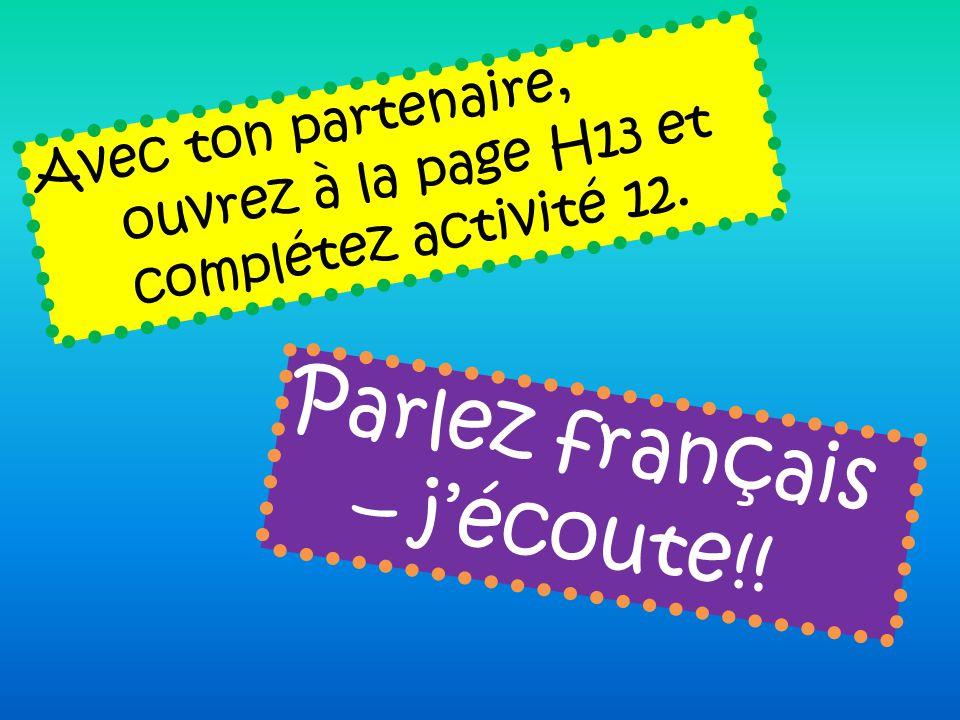 Avec ton partenaire, ouvrez à la page H13 et complétez activité 12. Parlez français – jécoute!!
