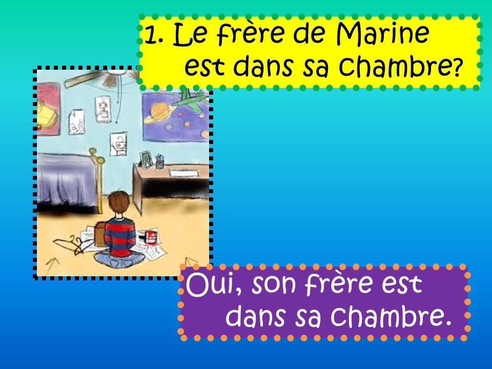 1. Le frère de Marine est dans sa chambre Oui, son frère est dans sa chambre.