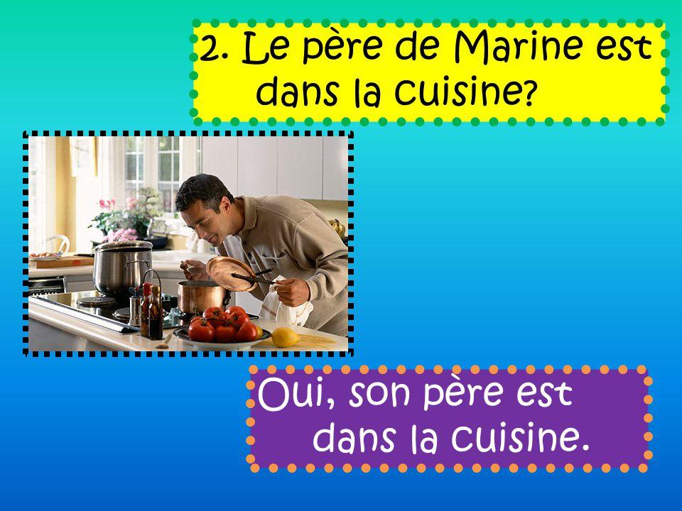 2. Le père de Marine est dans la cuisine Oui, son père est dans la cuisine.