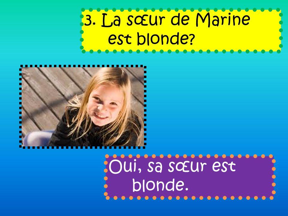 3. La sœur de Marine est blonde Oui, sa sœur est blonde.