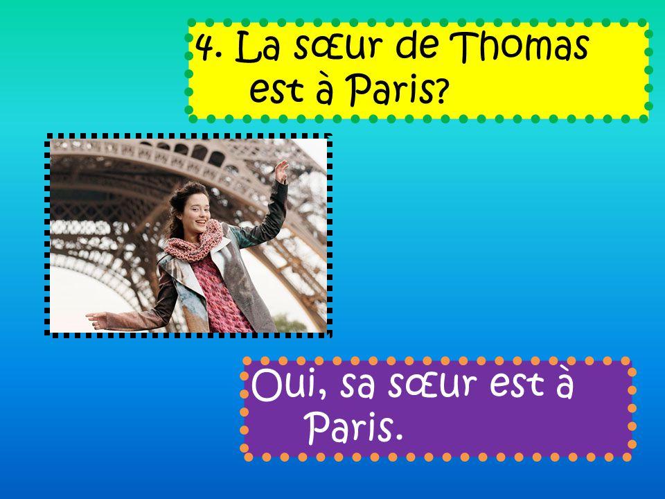 4. La sœur de Thomas est à Paris Oui, sa sœur est à Paris.