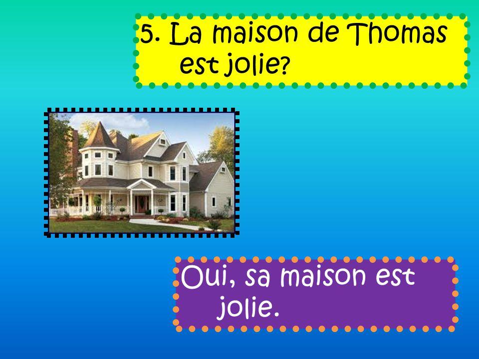 5. La maison de Thomas est jolie Oui, sa maison est jolie.