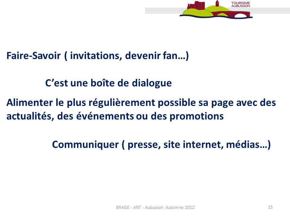 BRAGE - ANT - Aubusson Automne 2012 15 Faire-Savoir ( invitations, devenir fan…) Communiquer ( presse, site internet, médias…) Alimenter le plus régul