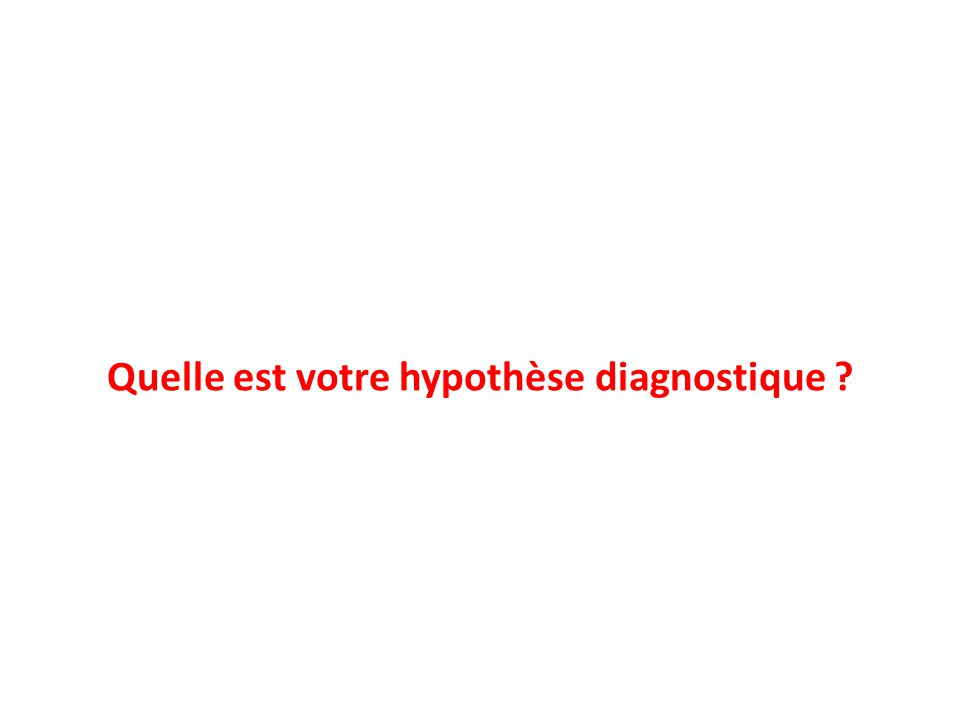 Quelle est votre hypothèse diagnostique ?