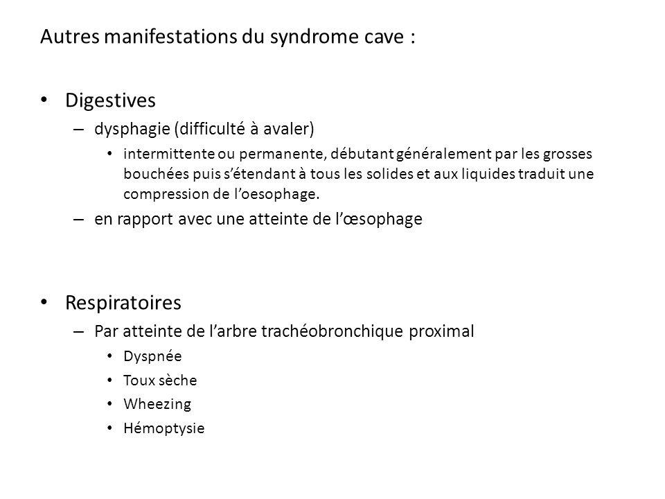 Autres manifestations du syndrome cave : Digestives – dysphagie (difficulté à avaler) intermittente ou permanente, débutant généralement par les gross