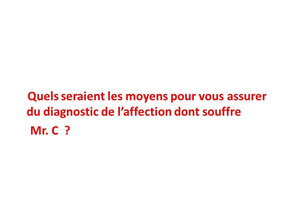 Quels seraient les moyens pour vous assurer du diagnostic de laffection dont souffre Mr. C ?