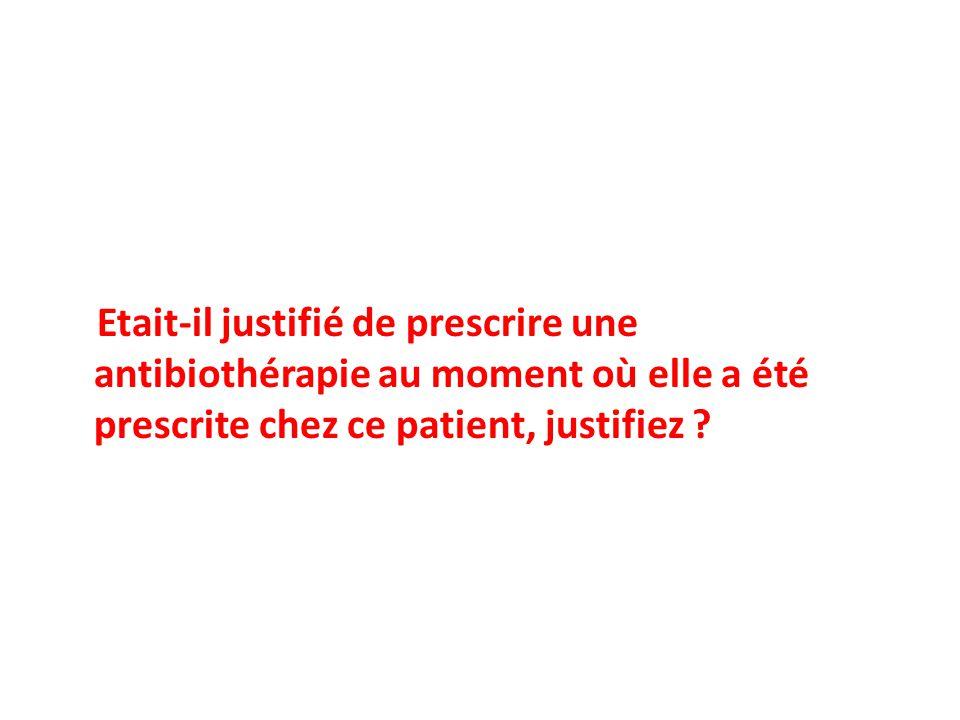 Etait-il justifié de prescrire une antibiothérapie au moment où elle a été prescrite chez ce patient, justifiez ?