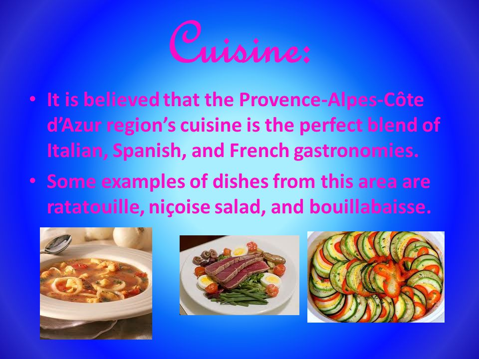 Cuisine: It is believed that the Provence-Alpes-Côte dAzur regions cuisine is the perfect blend of Italian, Spanish, and French gastronomies.