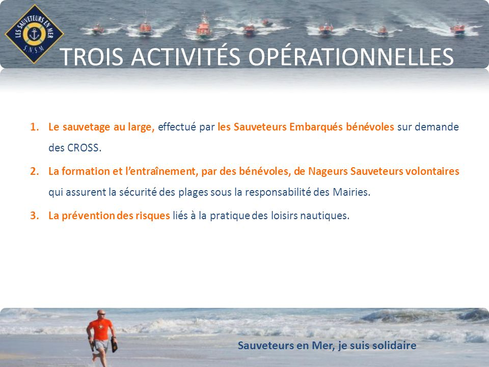 Sauveteurs en Mer, je suis solidaire Conforter notre dynamique de développement TROIS ACTIVITÉS OPÉRATIONNELLES 1.Le sauvetage au large, effectué par