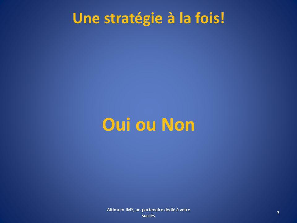 Une stratégie à la fois! Oui ou Non 7 Altimum IMS, un partenaire dédié à votre succès