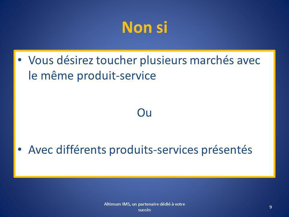 Non si Vous désirez toucher plusieurs marchés avec le même produit-service Ou Avec différents produits-services présentés 9 Altimum IMS, un partenaire dédié à votre succès