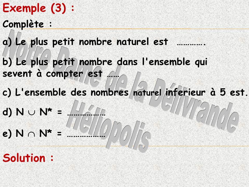 Complète : Exemple (3) : a) Le plus petit nombre naturel est …………. b) Le plus petit nombre dans l'ensemble qui sevent à compter est …… c) L'ensemble d