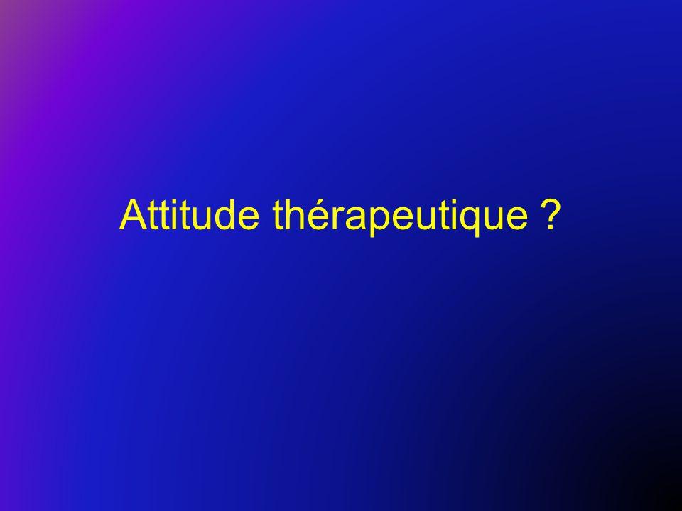 Attitude thérapeutique ?