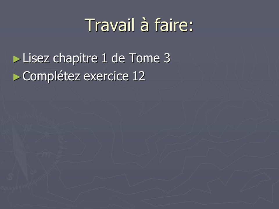 Travail à faire: Lisez chapitre 1 de Tome 3 Lisez chapitre 1 de Tome 3 Complétez exercice 12 Complétez exercice 12