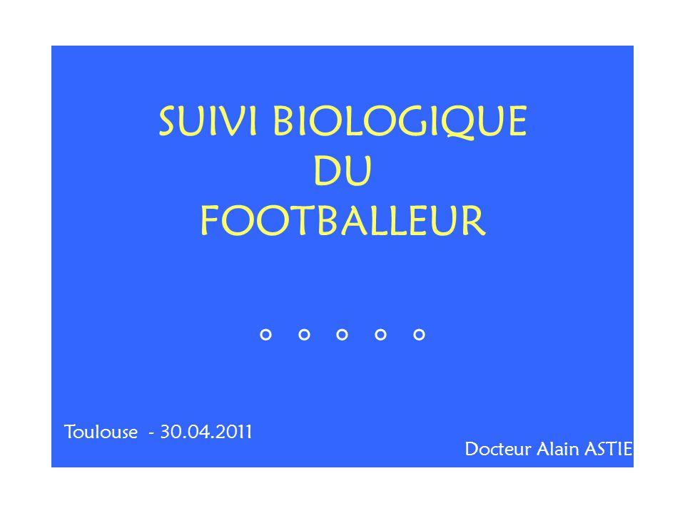 SUIVI BIOLOGIQUE DU FOOTBALLEUR ° ° ° ° ° Toulouse - 30.04.2011 Docteur Alain ASTIE