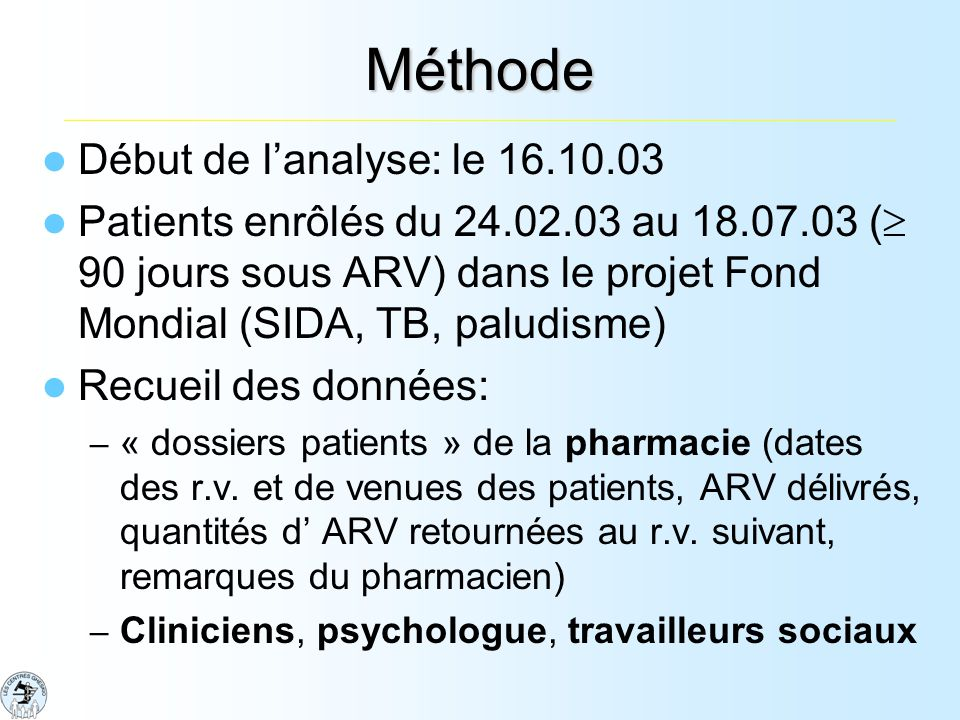 Méthode Début de lanalyse: le 16.10.03 Patients enrôlés du 24.02.03 au 18.07.03 ( 90 jours sous ARV) dans le projet Fond Mondial (SIDA, TB, paludisme) Recueil des données: – « dossiers patients » de la pharmacie (dates des r.v.
