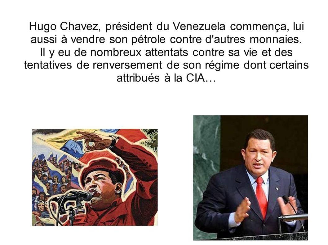 Hugo Chavez, président du Venezuela commença, lui aussi à vendre son pétrole contre d'autres monnaies. Il y eu de nombreux attentats contre sa vie et