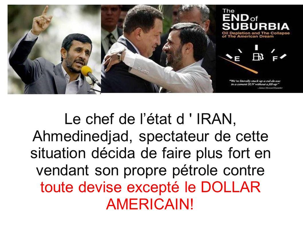 Le chef de létat d ' IRAN, Ahmedinedjad, spectateur de cette situation décida de faire plus fort en vendant son propre pétrole contre toute devise exc