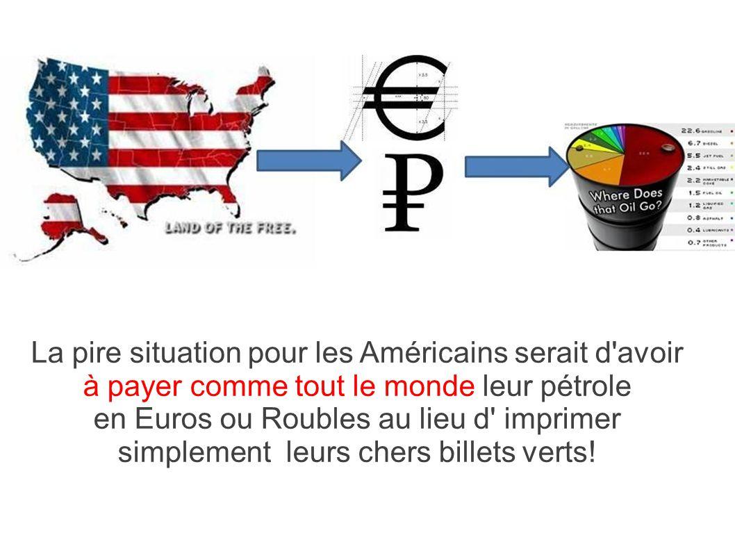 La pire situation pour les Américains serait d'avoir à payer comme tout le monde leur pétrole en Euros ou Roubles au lieu d' imprimer simplement leurs