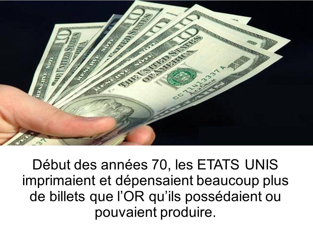 Début des années 70, les ETATS UNIS imprimaient et dépensaient beaucoup plus de billets que lOR quils possédaient ou pouvaient produire.