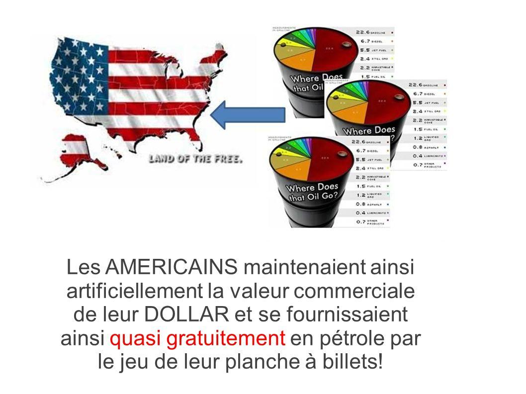 Les AMERICAINS maintenaient ainsi artificiellement la valeur commerciale de leur DOLLAR et se fournissaient ainsi quasi gratuitement en pétrole par le