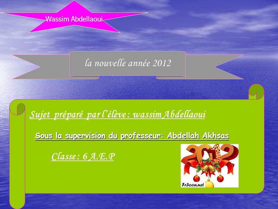 Wassim Abdellaoui la nouvelle année 2012 Sujet préparé par lélève : wassim Abdellaoui Sous la supervision du professeur: Abdellah Akhsas Classe : 6 A.