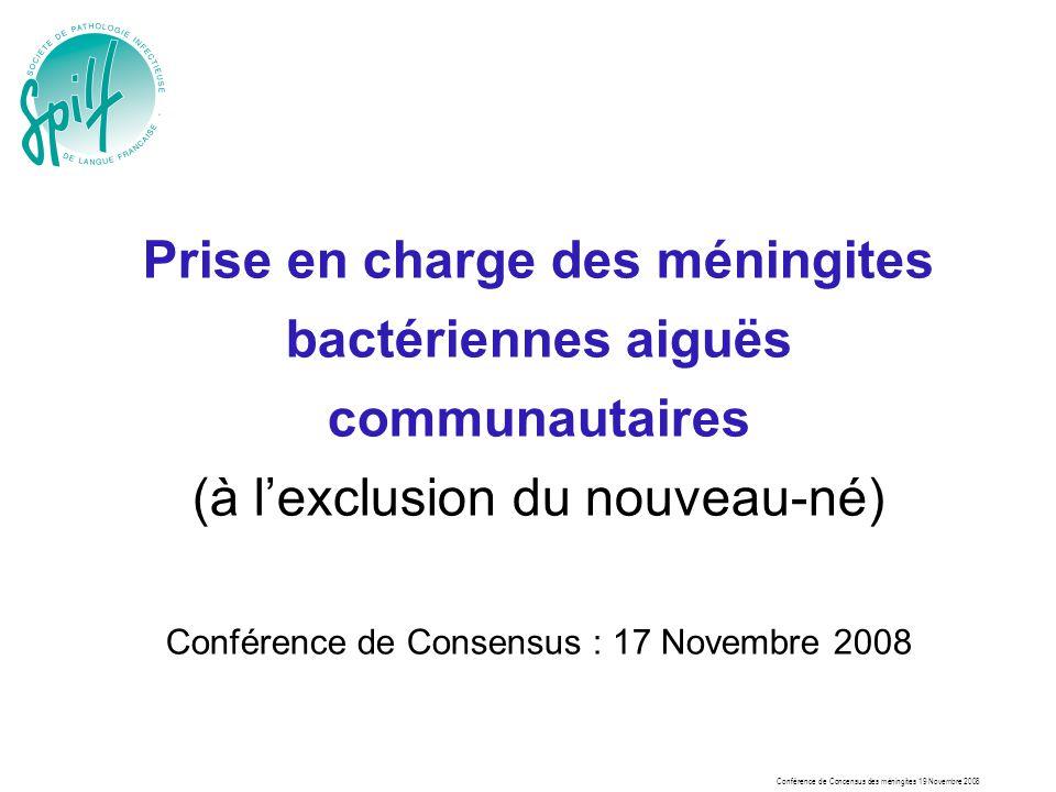 Conférence de Concensus des méningites 19 Novembre 2008 Prise en charge des méningites bactériennes aiguës communautaires (à lexclusion du nouveau-né)