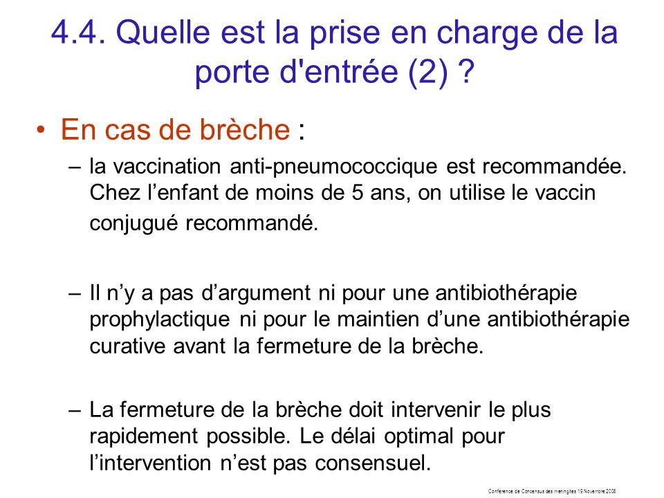 Conférence de Concensus des méningites 19 Novembre 2008 4.4. Quelle est la prise en charge de la porte d'entrée (2) ? En cas de brèche : –la vaccinati