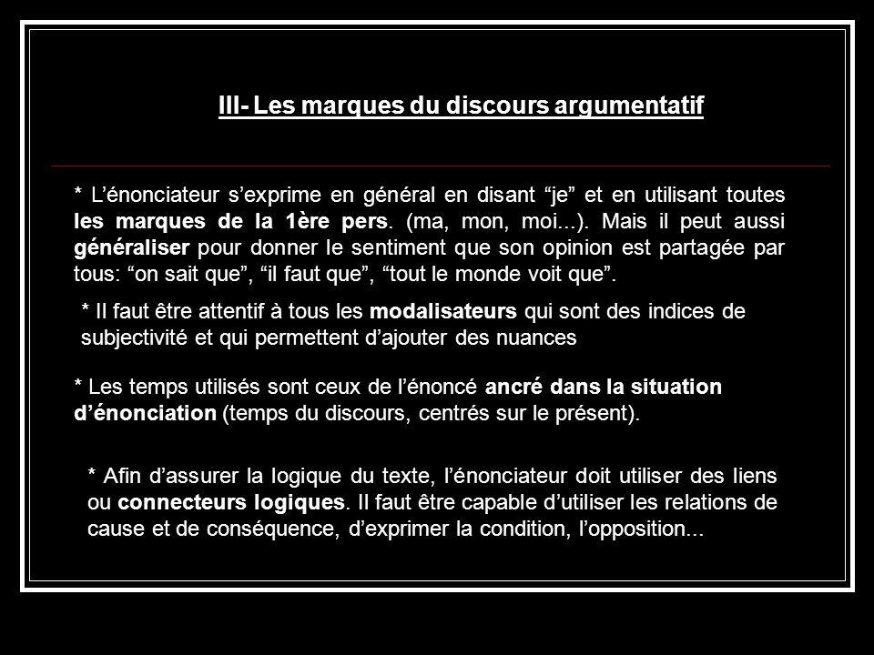 III- Les marques du discours argumentatif * Lénonciateur sexprime en général en disant je et en utilisant toutes les marques de la 1ère pers. (ma, mon