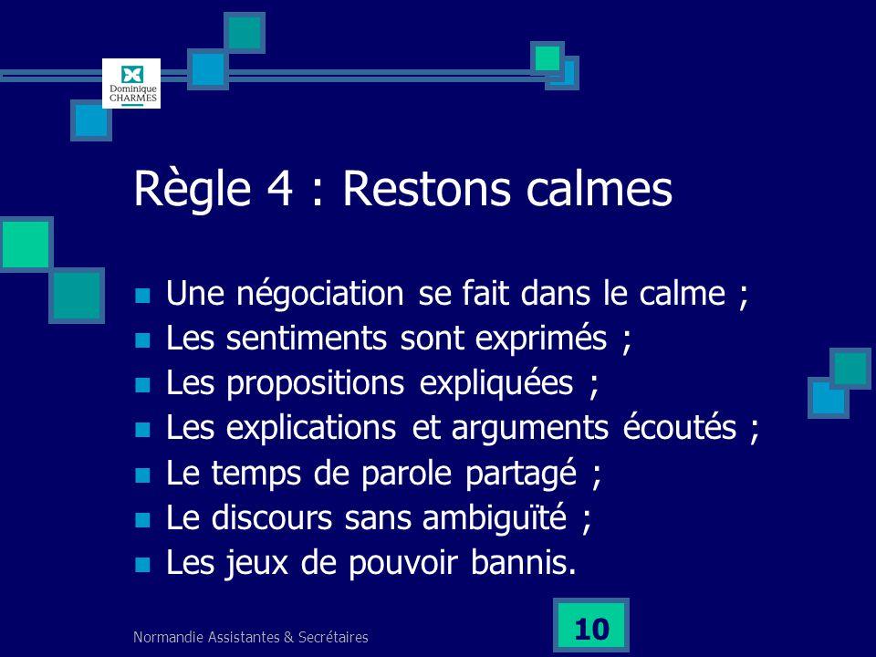 Normandie Assistantes & Secrétaires 10 Règle 4 : Restons calmes Une négociation se fait dans le calme ; Les sentiments sont exprimés ; Les proposition