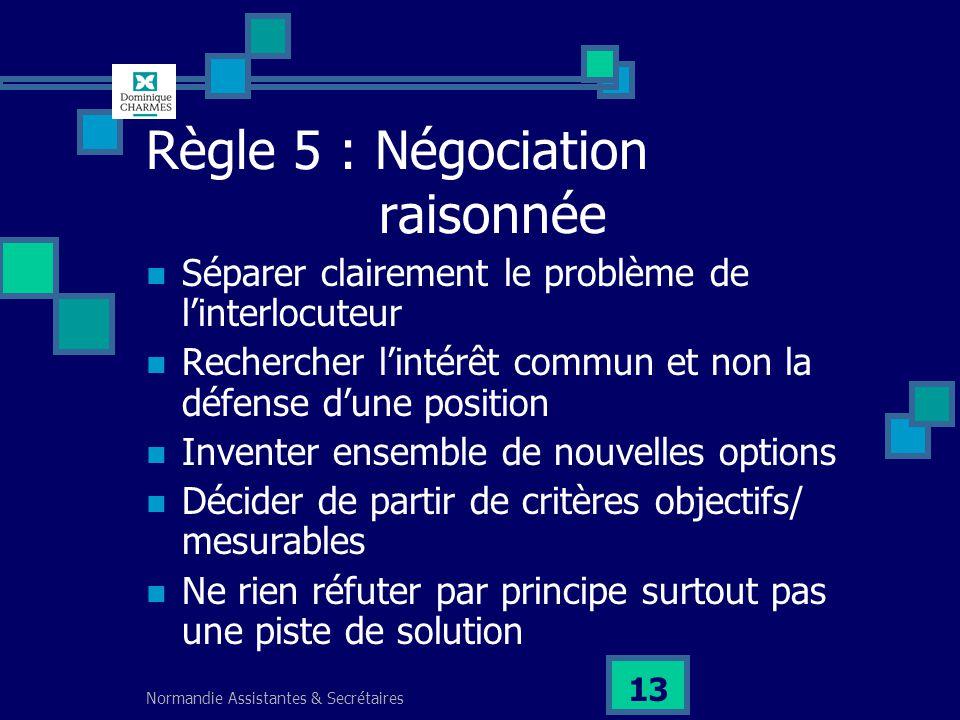Normandie Assistantes & Secrétaires 13 Règle 5 : Négociation raisonnée Séparer clairement le problème de linterlocuteur Rechercher lintérêt commun et