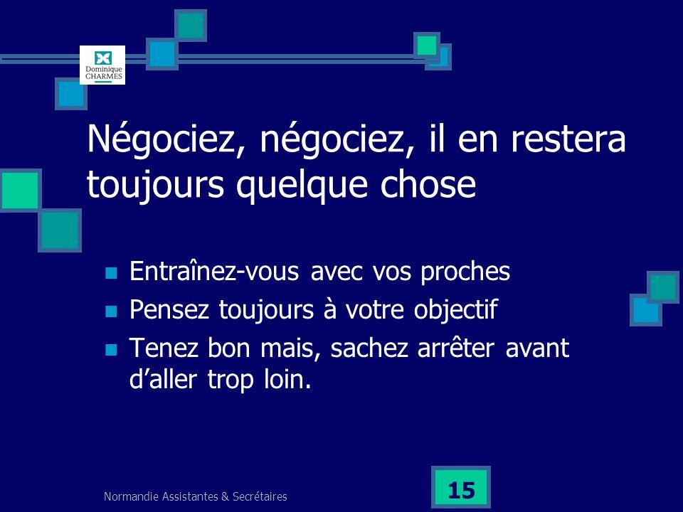 Normandie Assistantes & Secrétaires 15 Négociez, négociez, il en restera toujours quelque chose Entraînez-vous avec vos proches Pensez toujours à votr