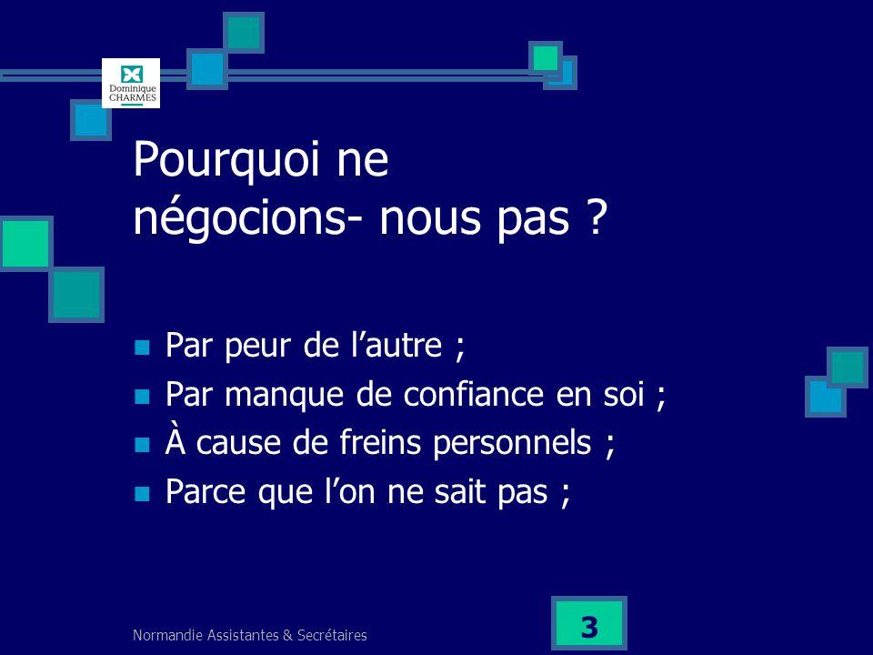 Normandie Assistantes & Secrétaires 3 Pourquoi ne négocions- nous pas ? Par peur de lautre ; Par manque de confiance en soi ; À cause de freins person
