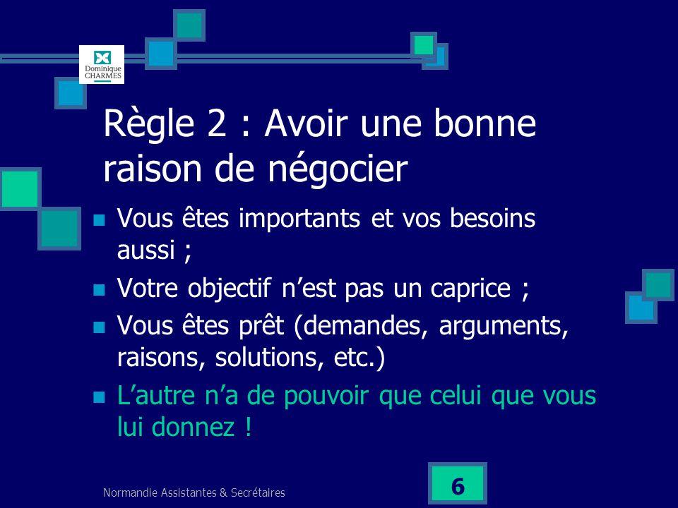 Normandie Assistantes & Secrétaires 6 Règle 2 : Avoir une bonne raison de négocier Vous êtes importants et vos besoins aussi ; Votre objectif nest pas