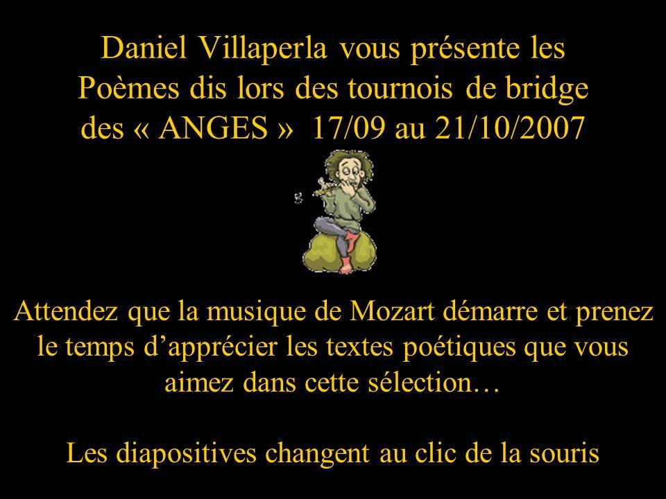 Daniel Villaperla vous présente les Poèmes dis lors des tournois de bridge des « ANGES » 17/09 au 21/10/2007 Attendez que la musique de Mozart démarre et prenez le temps dapprécier les textes poétiques que vous aimez dans cette sélection… Les diapositives changent au clic de la souris