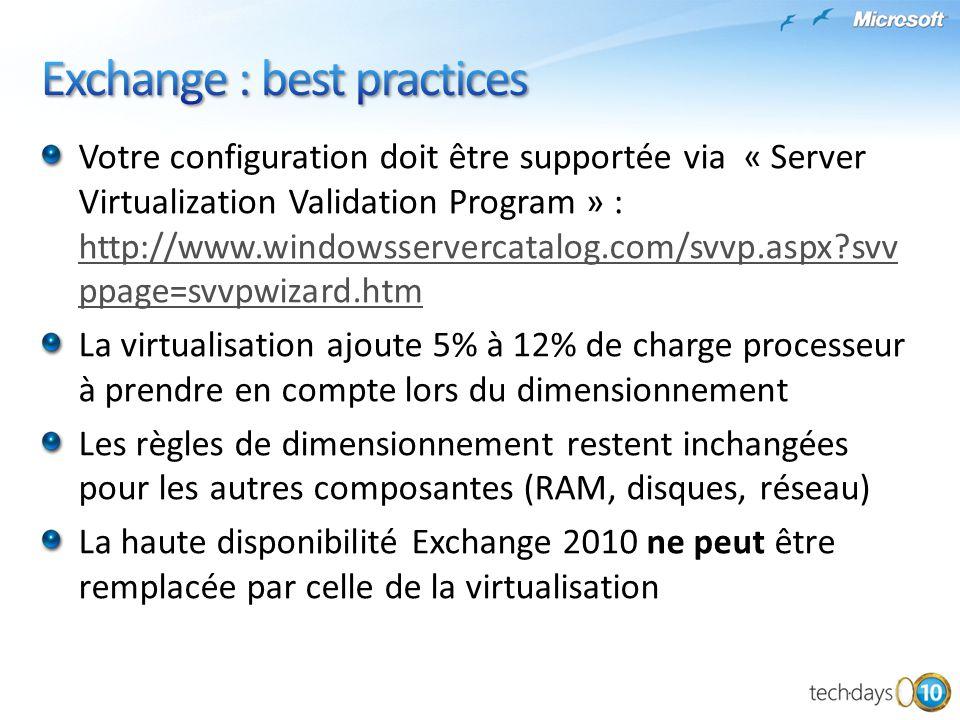 Supporté Sur Windows 2008 ESX 3.5 Update 2, 3, 4 ; vSphere 4 SVVP Sur Windows 2008 et 2008 R2 Hyperv 2008 RTM et R2, Windows 2008 RTM et R2 ESX 3.5 Update 5 ; ESXi 3.5 Update 3, 4 ; vSphere 4 Update 1 SVVP Rôles CAS, HT, Mailbox, Edge VHD Fixe (non dynamique), SCSI Pass-through, iSCSI Non Supporté Rôle UM (temps réel) Combinaison de Cluster et migration Hyper-V avec Database Mobility Snapshot, differencing Disk VSS Backup du disque SCSI pass-through via le système hôte