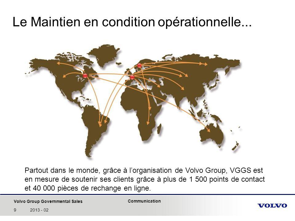 Volvo Group Governmental Sales Communication 102013 - 02 Capacité de soutien au client très avancée: Recomplètement dune flotte avec des kits à coûts maîtrisés (CMCO Fourchambault) Reconstruction après opérations (VAB Afghanistan) Mise en place de programmes dUrgenge Opératonnelle (UO) (VAB UO5, WASP, etc.) Modernisation en vue de fournir de nouvelles capacités opérationnelles (VAB Ultima) ) Nouveaux concepts: HUMS Soutien intégré dune flotte Soutien aux opérations outre-mer MODERNISATION ET RECONSTRUCTION