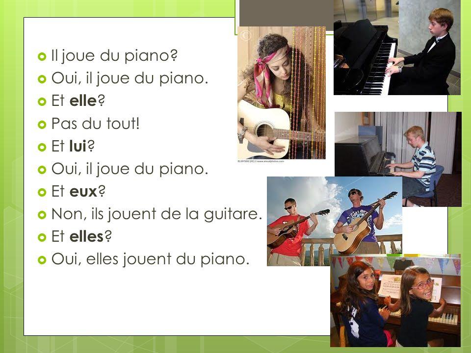 Il joue du piano? Oui, il joue du piano. Et elle ? Pas du tout! Et lui ? Oui, il joue du piano. Et eux ? Non, ils jouent de la guitare. Et elles ? Oui