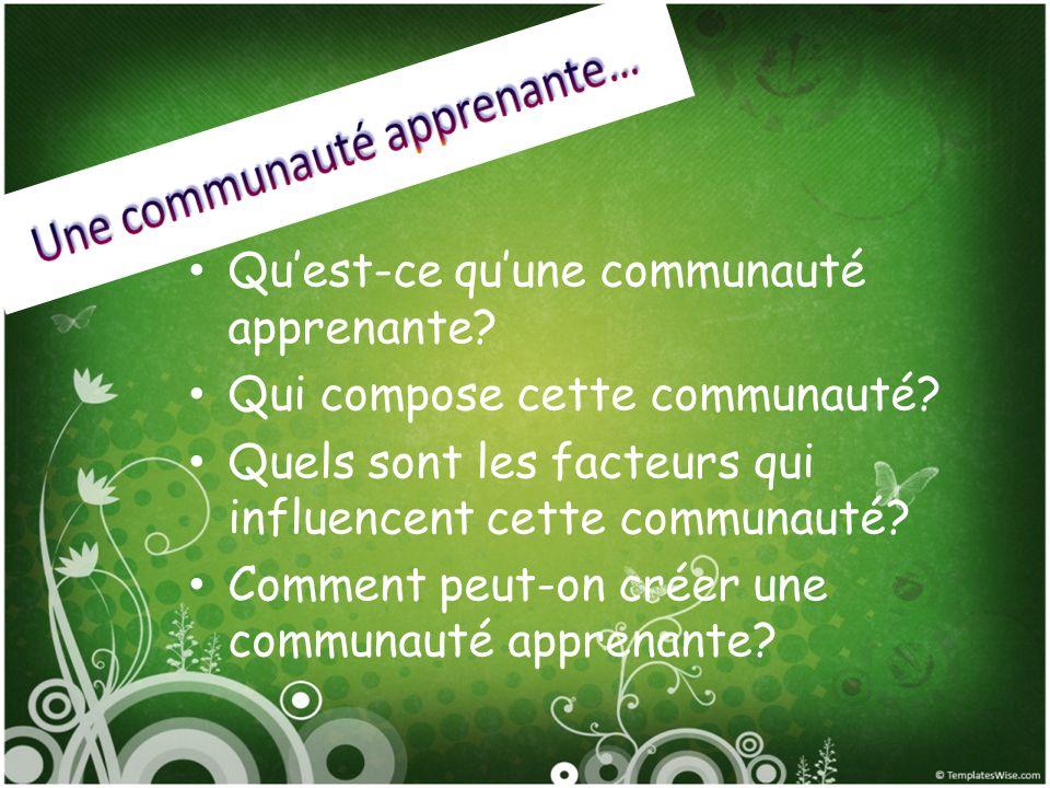 Quest-ce quune communauté apprenante? Qui compose cette communauté? Quels sont les facteurs qui influencent cette communauté? Comment peut-on créer un