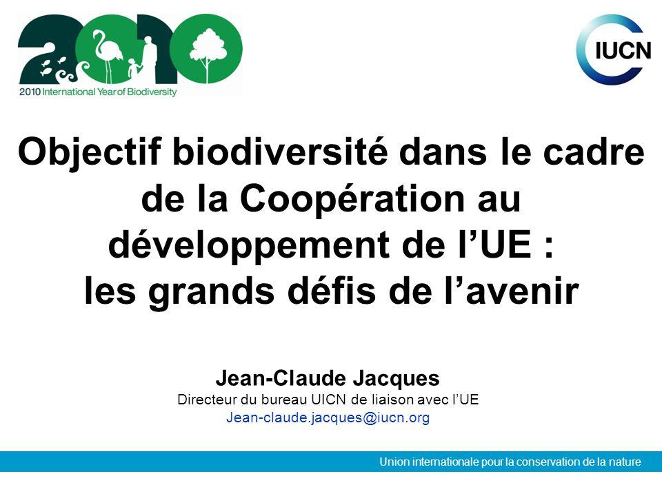 Union internationale pour la conservation de la nature Objectif biodiversité dans le cadre de la Coopération au développement de lUE : les grands défis de lavenir Jean-Claude Jacques Directeur du bureau UICN de liaison avec lUE Jean-claude.jacques@iucn.org