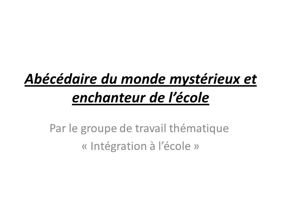 Abécédaire du monde mystérieux et enchanteur de lécole Par le groupe de travail thématique « Intégration à lécole »