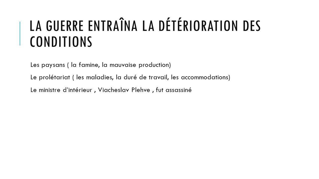 LA GUERRE ENTRAÎNA LA DÉTÉRIORATION DES CONDITIONS Les paysans ( la famine, la mauvaise production) Le prolétariat ( les maladies, la duré de travail, les accommodations) Le ministre dintérieur, Viacheslav Plehve, fut assassiné
