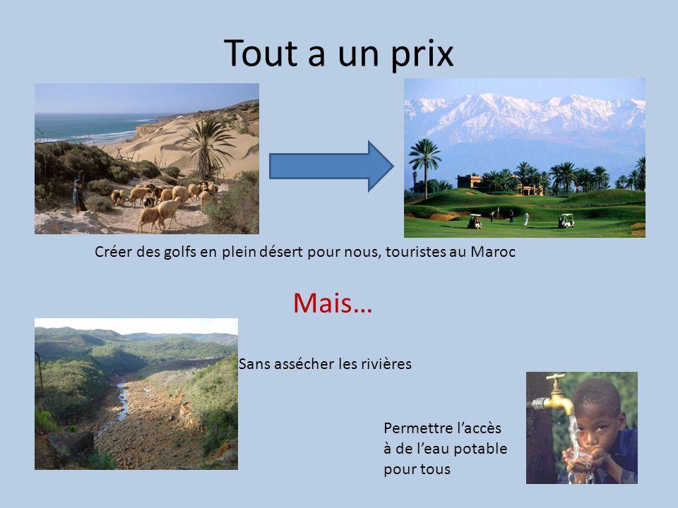 Tout a un prix Créer des golfs en plein désert pour nous, touristes au Maroc Mais… Sans assécher les rivières Permettre laccès à de leau potable pour tous
