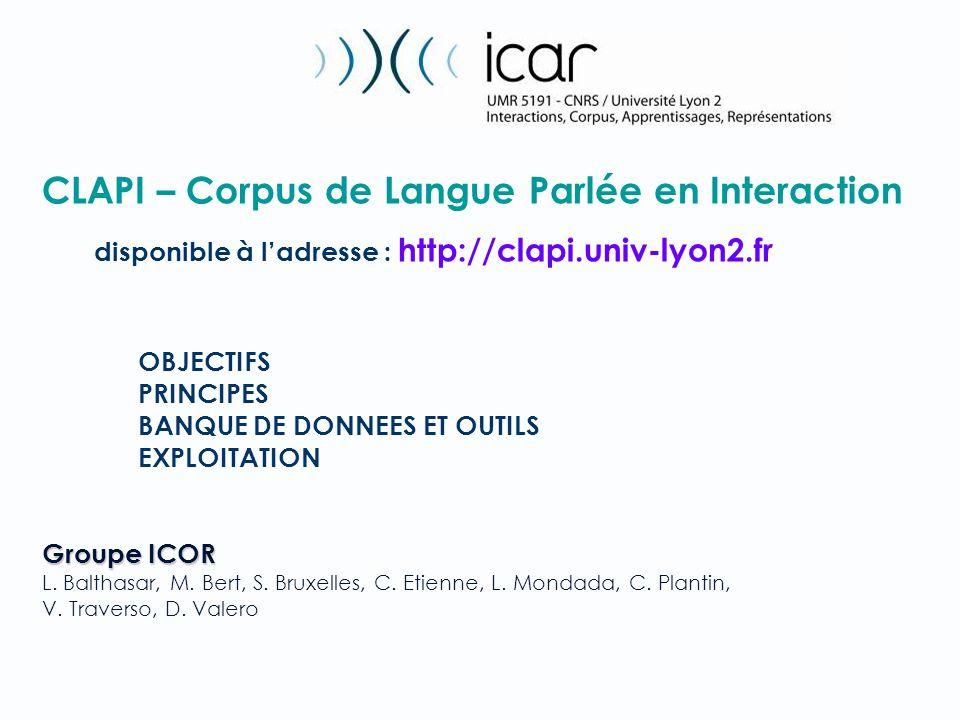 CLAPI – Corpus de Langue Parlée en Interaction disponible à ladresse : http://clapi.univ-lyon2.fr OBJECTIFS PRINCIPES BANQUE DE DONNEES ET OUTILS EXPLOITATION Groupe ICOR L.