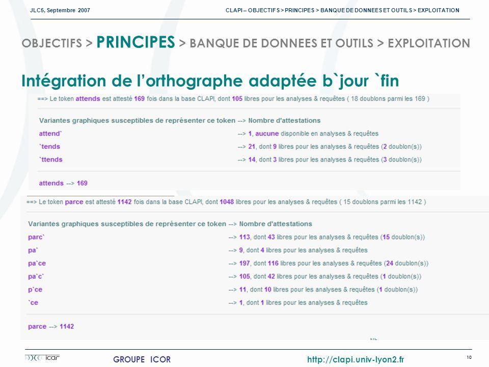 JLC5, Septembre 2007 CLAPI – OBJECTIFS > PRINCIPES > BANQUE DE DONNEES ET OUTILS > EXPLOITATION 10 GROUPE ICOR http://clapi.univ-lyon2.fr OBJECTIFS > PRINCIPES > BANQUE DE DONNEES ET OUTILS > EXPLOITATION Intégration de lorthographe adaptée b`jour `fin