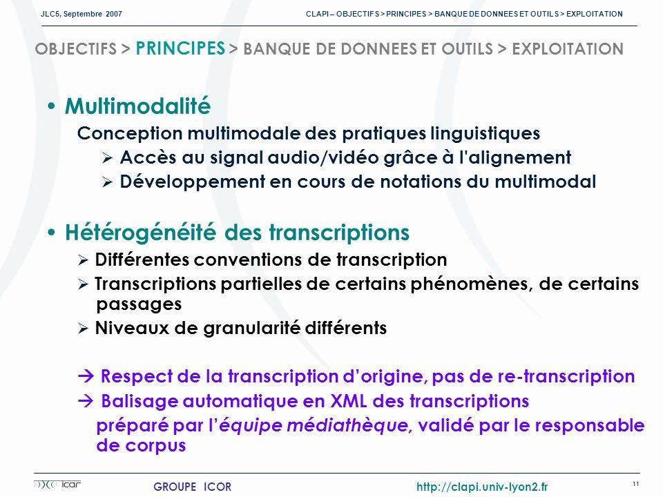 JLC5, Septembre 2007 CLAPI – OBJECTIFS > PRINCIPES > BANQUE DE DONNEES ET OUTILS > EXPLOITATION 11 GROUPE ICOR http://clapi.univ-lyon2.fr OBJECTIFS > PRINCIPES > BANQUE DE DONNEES ET OUTILS > EXPLOITATION Multimodalité Conception multimodale des pratiques linguistiques Accès au signal audio/vidéo grâce à l alignement Développement en cours de notations du multimodal Hétérogénéité des transcriptions Différentes conventions de transcription Transcriptions partielles de certains phénomènes, de certains passages Niveaux de granularité différents Respect de la transcription dorigine, pas de re-transcription Balisage automatique en XML des transcriptions préparé par l équipe médiathèque, validé par le responsable de corpus