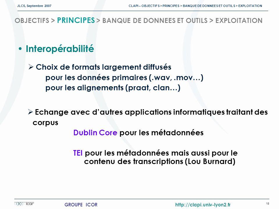 JLC5, Septembre 2007 CLAPI – OBJECTIFS > PRINCIPES > BANQUE DE DONNEES ET OUTILS > EXPLOITATION 12 GROUPE ICOR http://clapi.univ-lyon2.fr OBJECTIFS > PRINCIPES > BANQUE DE DONNEES ET OUTILS > EXPLOITATION Interopérabilité Choix de formats largement diffusés pour les données primaires (.wav,.mov…) pour les alignements (praat, clan…) Echange avec dautres applications informatiques traitant des corpus Dublin Core pour les métadonnées TEI pour les métadonnées mais aussi pour le contenu des transcriptions (Lou Burnard)