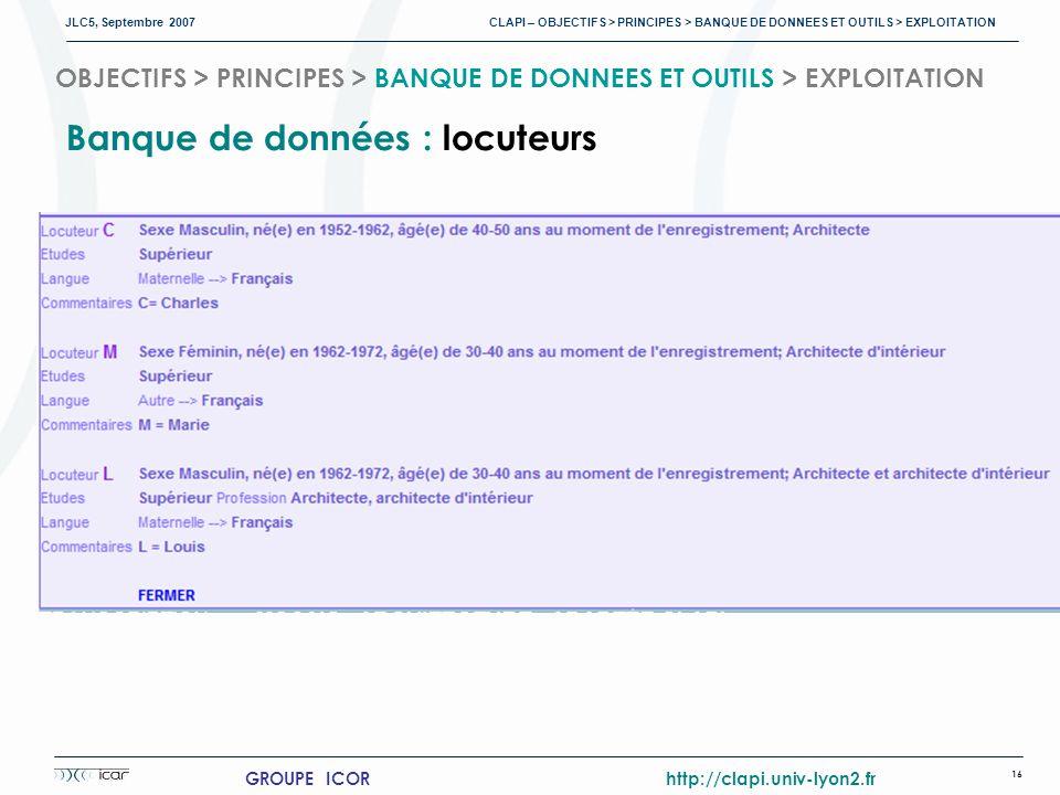JLC5, Septembre 2007 CLAPI – OBJECTIFS > PRINCIPES > BANQUE DE DONNEES ET OUTILS > EXPLOITATION 16 GROUPE ICOR http://clapi.univ-lyon2.fr OBJECTIFS > PRINCIPES > BANQUE DE DONNEES ET OUTILS > EXPLOITATION Banque de données : locuteurs