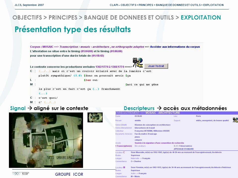 JLC5, Septembre 2007 CLAPI – OBJECTIFS > PRINCIPES > BANQUE DE DONNEES ET OUTILS > EXPLOITATION 18 GROUPE ICOR http://clapi.univ-lyon2.fr OBJECTIFS > PRINCIPES > BANQUE DE DONNEES ET OUTILS > EXPLOITATION Présentation type des résultats Transcription contexte autour de la cible Signal aligné sur le contexteDescripteurs accès aux métadonnées