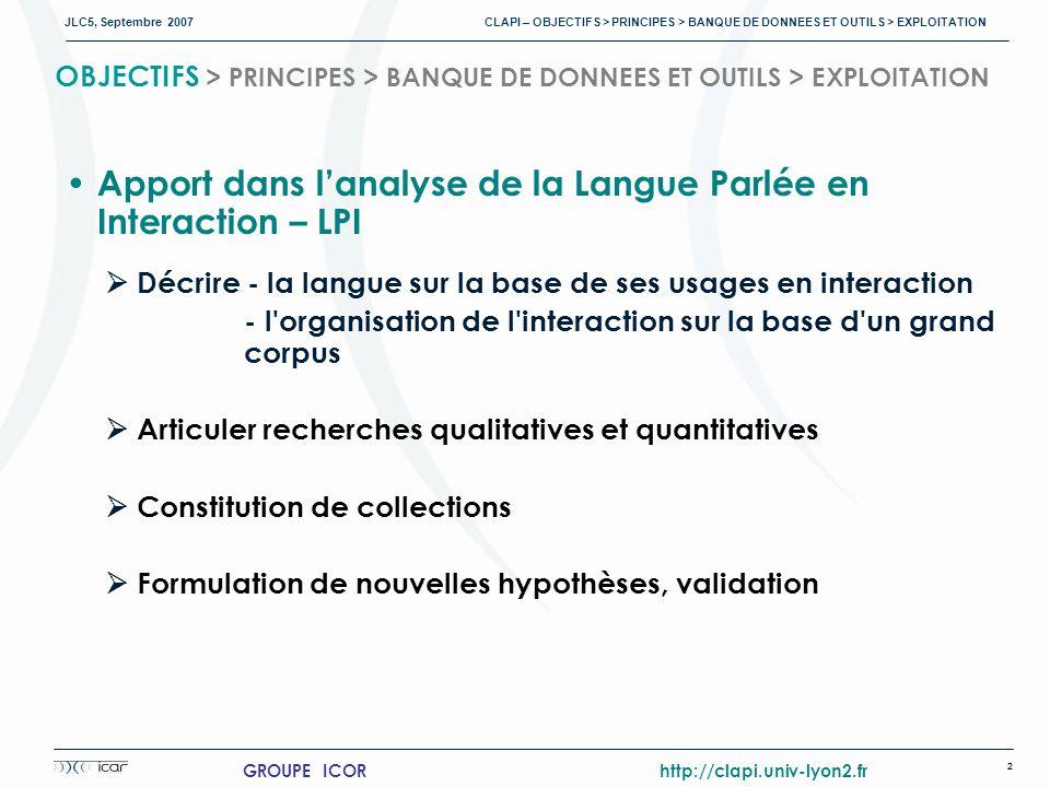 JLC5, Septembre 2007 CLAPI – OBJECTIFS > PRINCIPES > BANQUE DE DONNEES ET OUTILS > EXPLOITATION 2 GROUPE ICOR http://clapi.univ-lyon2.fr OBJECTIFS > PRINCIPES > BANQUE DE DONNEES ET OUTILS > EXPLOITATION Apport dans lanalyse de la Langue Parlée en Interaction – LPI Décrire - la langue sur la base de ses usages en interaction - l organisation de l interaction sur la base d un grand corpus Articuler recherches qualitatives et quantitatives Constitution de collections Formulation de nouvelles hypothèses, validation
